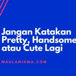Jangan Katakan Pretty, Handsome atau Cute Lagi