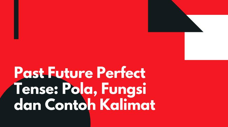 Past Future Perfect Tense_ Pola, Fungsi dan Contoh Kalimat